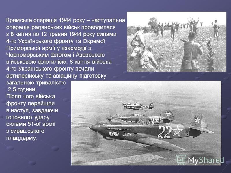 Кримська операція 1944 року – наступальна операція радянських військ проводилася з 8 квітня по 12 травня 1944 року силами 4-го Українського фронту та Окремої Приморської армії у взаємодії з Чорноморським флотом і Азовською військовою флотилією. 8 кві