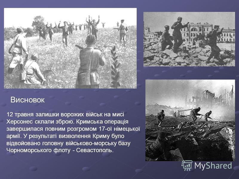 12 травня залишки ворожих військ на мисі Херсонес склали зброю. Кримська операція завершилася повним розгромом 17-ої німецької армії. У результаті визволення Криму було відвойовано головну військово-морську базу Чорноморського флоту - Севастополь. Ви