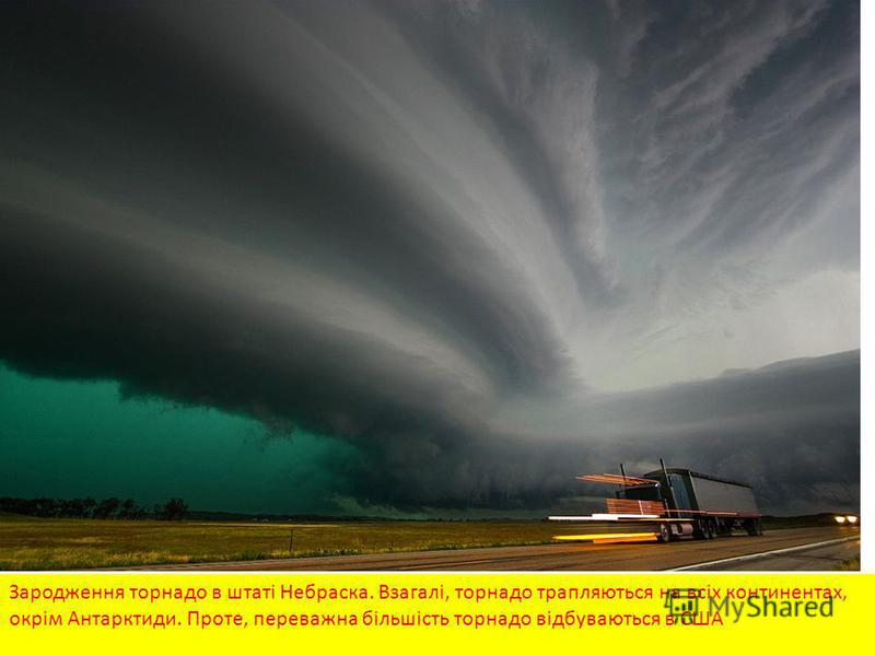Зародження торнадо в штаті Небраска. Взагалі, торнадо трапляються на всіх континентах, окрім Антарктиди. Проте, переважна більшість торнадо відбуваються в США
