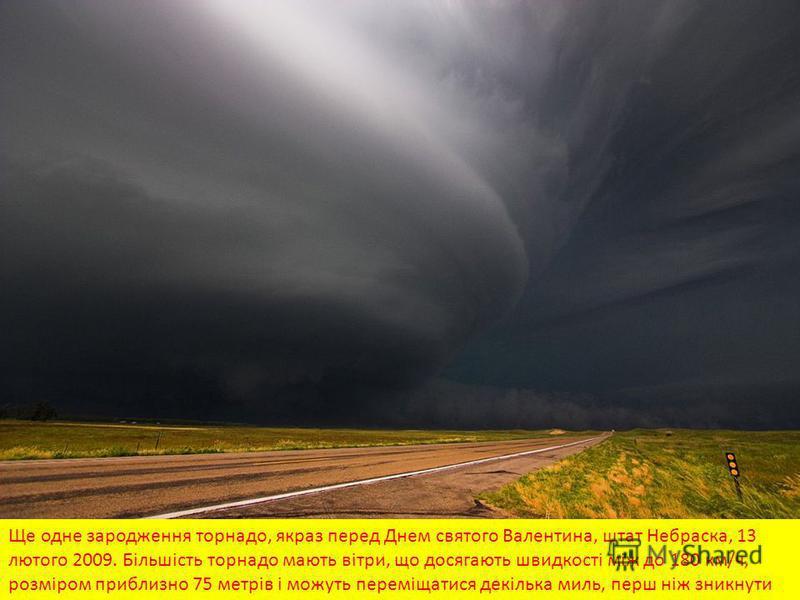 Ще одне зародження торнадо, якраз перед Днем святого Валентина, штат Небраска, 13 лютого 2009. Більшість торнадо мають вітри, що досягають швидкості між до 180 км/ч, розміром приблизно 75 метрів і можуть переміщатися декілька миль, перш ніж зникнути