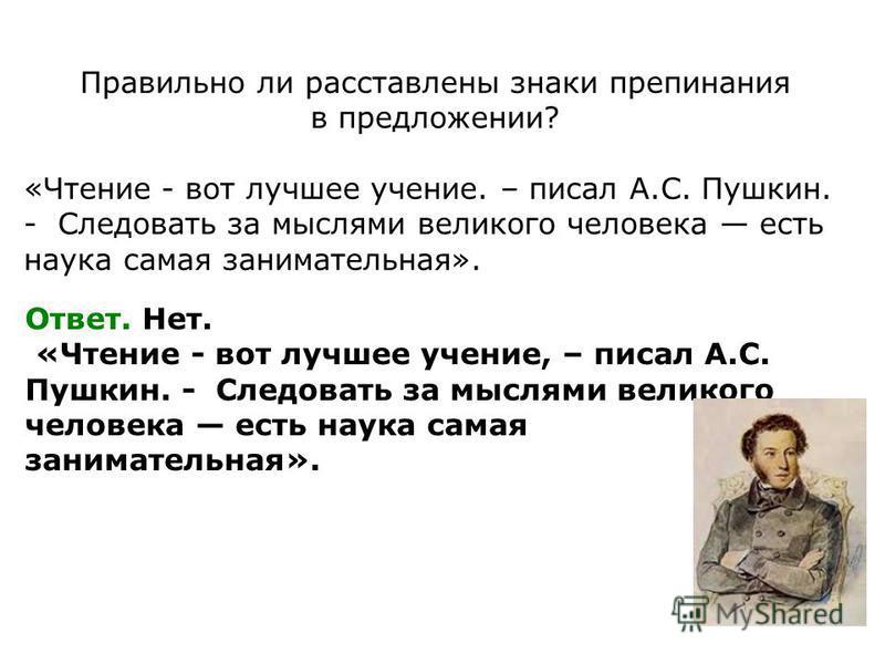Правильно ли расставлены знаки препинания в предложении? «Чтение - вот лучшее учение. – писал А.С. Пушкин. - Следовать за мыслями великого человека есть наука самая занимательная». Ответ. Нет. «Чтение - вот лучшее учение, – писал А.С. Пушкин. - Следо