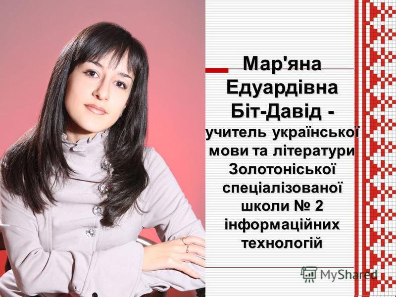 Мар'яна Едуардівна Біт-Давід - учитель української мови та літератури Золотоніської спеціалізованої школи 2 інформаційних технологій
