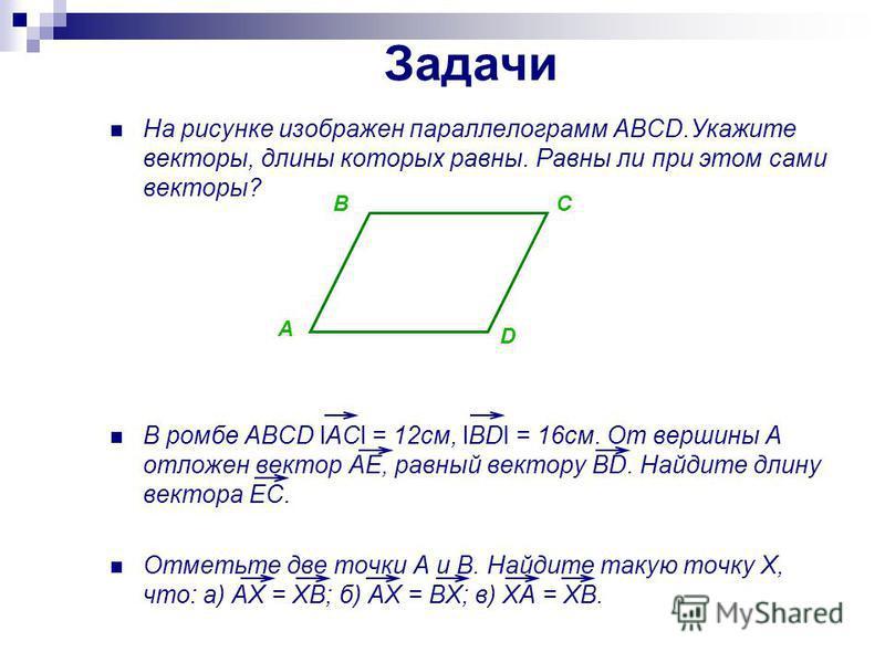 Задачи На рисунке изображен параллелограмм ABCD.Укажите векторы, длины которых равны. Равны ли при этом сами векторы? В ромбе ABCD lACl = 12 см, lBDl = 16 см. От вершины A отложен вектор AE, равный вектору BD. Найдите длину вектора EC. Отметьте две т