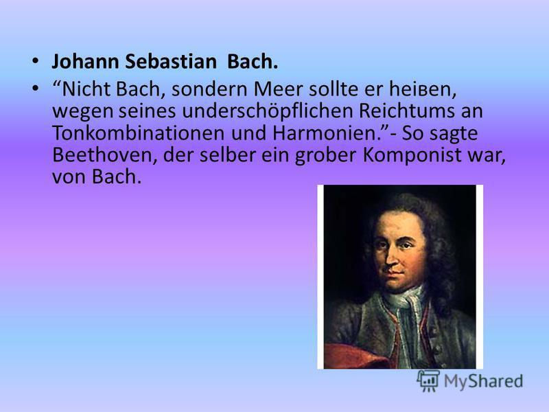 Johann Sebastian Bach. Nicht Bach, sondern Meer sollte er heiвen, wegen seines underschöpflichen Reichtums an Tonkombinationen und Harmonien.- So sagte Beethoven, der selber ein grober Komponist war, von Bach.