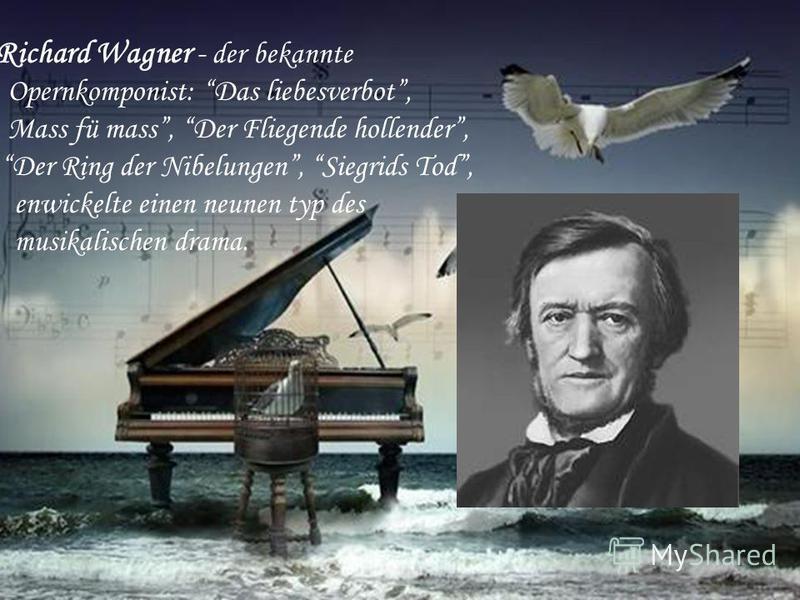 Richard Wagner - der bekannte Opernkomponist: Das liebesverbot, Mass fü mass, Der Fliegende hollender, Der Ring der Nibelungen, Siegrids Tod, enwickelte einen neunen typ des musikalischen drama.