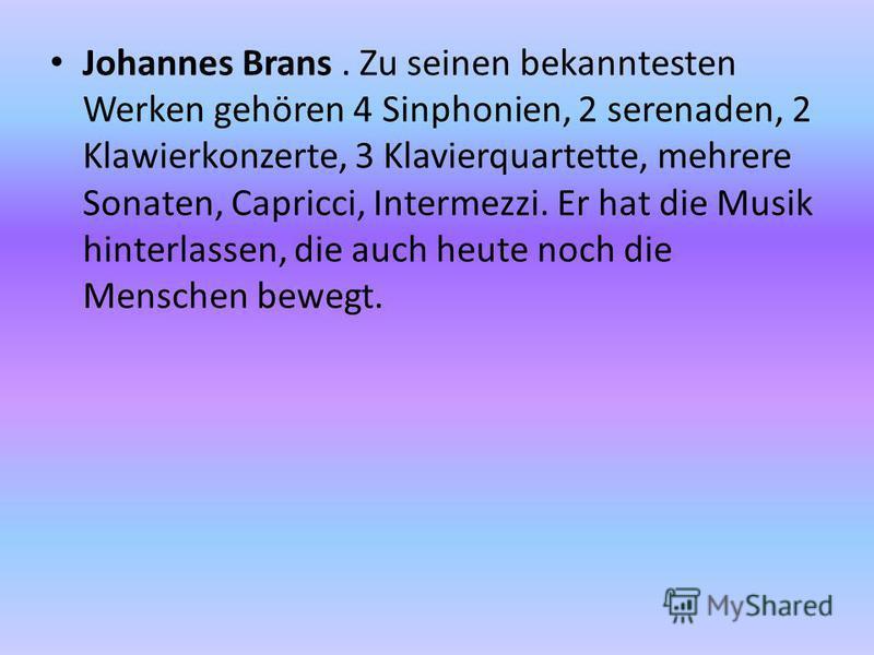 Johannes Brans. Zu seinen bekanntesten Werken gehören 4 Sinphonien, 2 serenaden, 2 Klawierkonzerte, 3 Klavierquartette, mehrere Sonaten, Capricci, Intermezzi. Er hat die Musik hinterlassen, die auch heute noch die Menschen bewegt.