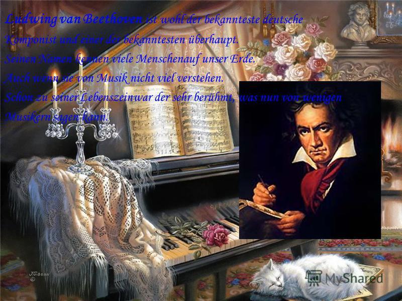 Ludwing van Beethoven ist wohl der bekannteste deutsche Komponist und einer der bekanntesten überhaupt. Seinen Namen kennen viele Menschenauf unser Erde. Auch wenn sie von Musik nicht viel verstehen. Schon zu seiner Lebenszeinwar der sehr berühmt, wa