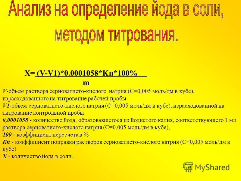 Х= (V-V1)*0.0001058*Kп*100% m V-объем раствора серноватисто-кислого натрия (С=0,005 моль/дм в кубе), израсходованного на титрование рабочей пробы V1-объем серноватисто-кислого натрия (С=0,005 моль/дм в кубе), израсходованной на титрование контрольной
