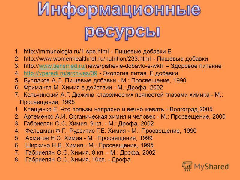 1.http://immunologia.ru/1-spe.html - Пищевые добавки Е 2.http://www.womenhealthnet.ru/nutrition/233. html - Пищевые добавки 3.http://www.tiensmed.ru/news/pishevie-dobavki-e-wkti – Здоровое питаниеwww.tiensmed.ru/ 4.http://vperedi.ru/archives/39 - Эко