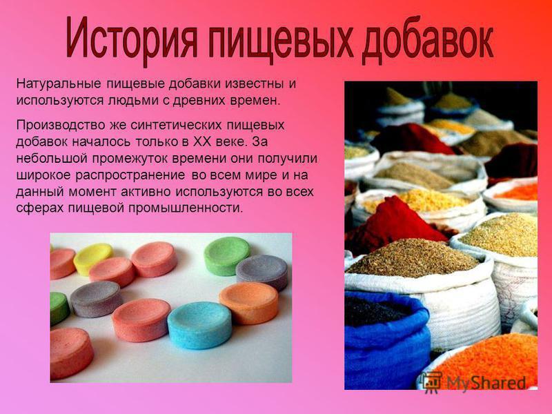 Натуральные пищевые добавки известны и используются людьми с древних времен. Производство же синтетических пищевых добавок началось только в XX веке. За небольшой промежуток времени они получили широкое распространение во всем мире и на данный момент