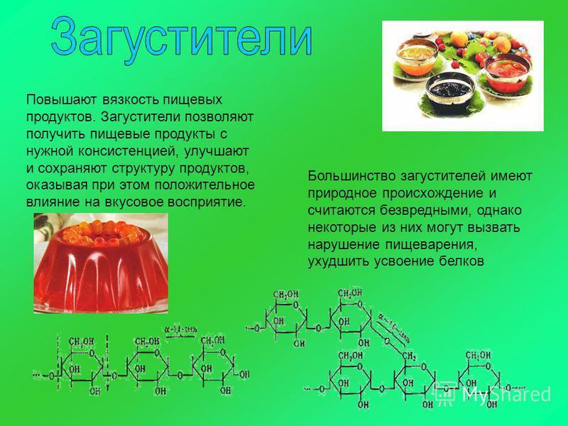 Повышают вязкость пищевых продуктов. Загустители позволяют получить пищевые продукты с нужной консистенцией, улучшают и сохраняют структуру продуктов, оказывая при этом положительное влияние на вкусовое восприятие. Большинство загустителей имеют прир