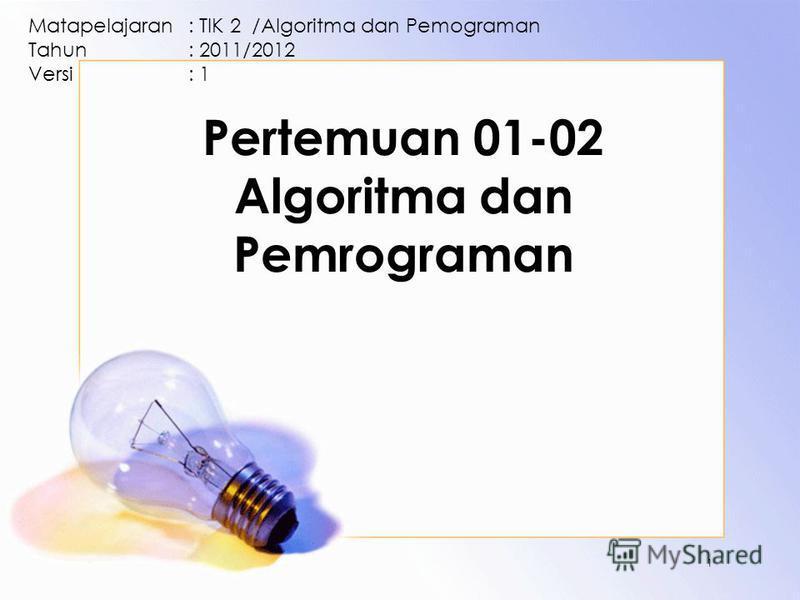 Pertemuan 01-02 Algoritma dan Pemrograman Matapelajaran: TIK 2 /Algoritma dan Pemograman Tahun: 2011/2012 Versi: 1 1