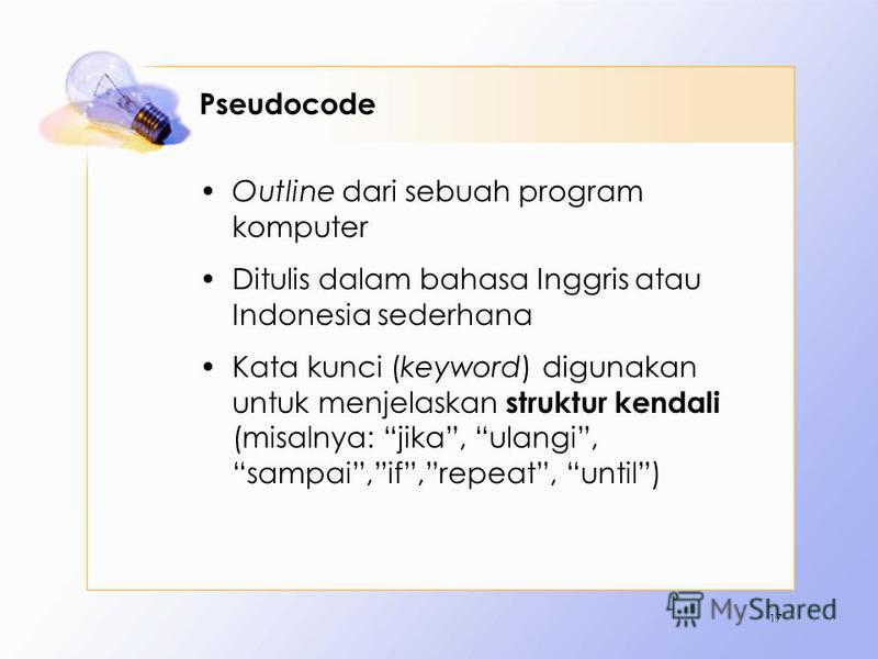 Pseudocode Outline dari sebuah program komputer Ditulis dalam bahasa Inggris atau Indonesia sederhana Kata kunci (keyword) digunakan untuk menjelaskan struktur kendali (misalnya: jika, ulangi, sampai,if,repeat, until) 17
