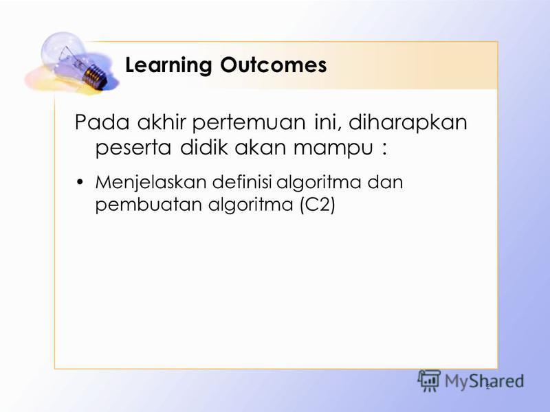 Learning Outcomes Pada akhir pertemuan ini, diharapkan peserta didik akan mampu : Menjelaskan definisi algoritma dan pembuatan algoritma (C2) 2