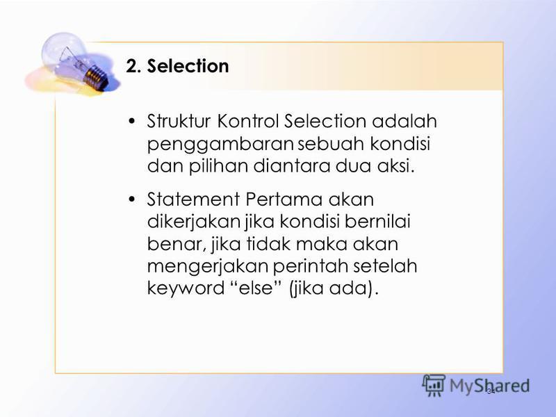 2. Selection Struktur Kontrol Selection adalah penggambaran sebuah kondisi dan pilihan diantara dua aksi. Statement Pertama akan dikerjakan jika kondisi bernilai benar, jika tidak maka akan mengerjakan perintah setelah keyword else (jika ada). 34