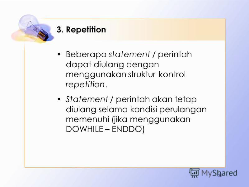 3. Repetition Beberapa statement / perintah dapat diulang dengan menggunakan struktur kontrol repetition. Statement / perintah akan tetap diulang selama kondisi perulangan memenuhi (jika menggunakan DOWHILE – ENDDO) 36
