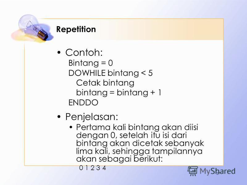 Repetition Contoh: Bintang = 0 DOWHILE bintang < 5 Cetak bintang bintang = bintang + 1 ENDDO Penjelasan: Pertama kali bintang akan diisi dengan 0, setelah itu isi dari bintang akan dicetak sebanyak lima kali, sehingga tampilannya akan sebagai berikut