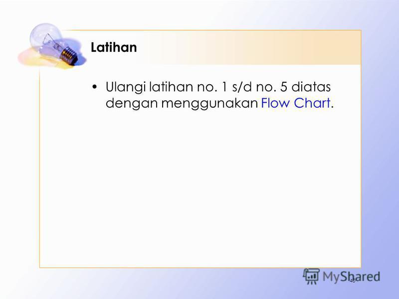Latihan Ulangi latihan no. 1 s/d no. 5 diatas dengan menggunakan Flow Chart. 40