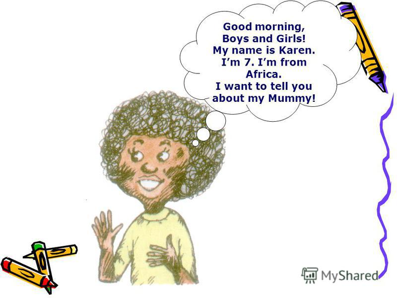Good morning, Boys and Girls! My name is Karen. Im 7. Im from Africa. I want to tell you about my Mummy!