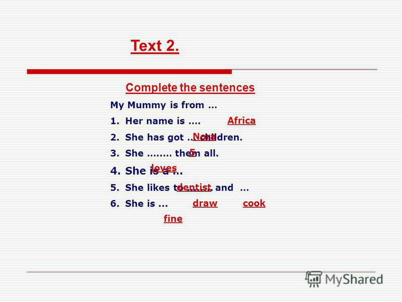 Complete the sentences My Mummy is from … 1.Her name is …. 2.She has got … children. 3.She …..… them all. 4.She is a … 5.She likes to........ and … 6.She is... Text 2. Africa Nora 5 loves dentist drawcook fine