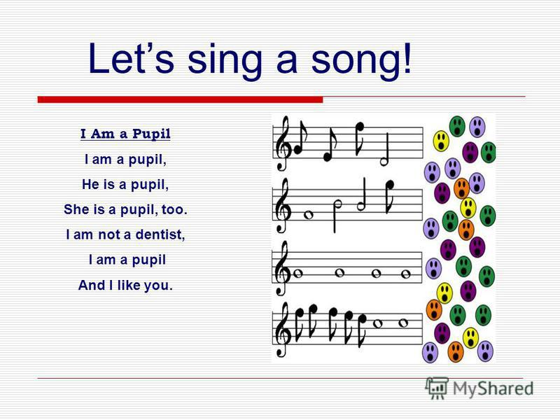Lets sing a song! I Am a Pupil I am a pupil, He is a pupil, She is a pupil, too. I am not a dentist, I am a pupil And I like you.