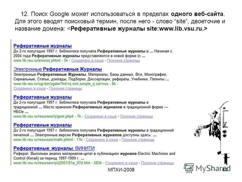 МПХИ-200844 12. Поиск Google может использоваться в пределах одного веб-сайта. Для этого вводят поисковый термин, после него - слово site, двоеточие и название домена:.