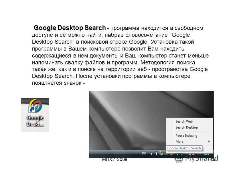 МПХИ-200845 Google Desktop Search Google Desktop Search - программа находится в свободном доступе и её можно найти, набрав словосочетание Google Desktop Search в поисковой строке Google. Установка такой программы в Вашем компьютере позволит Вам наход
