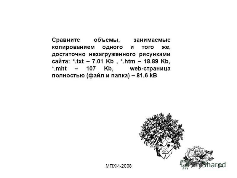 МПХИ-200864 Сравните объемы, занимаемые копированием одного и того же, достаточно незагруженного рисунками сайта: *.txt – 7.01 Kb, *.htm – 18.89 Kb, *.mht – 107 Kb, web-страница полностью (файл и папка) – 81.6 kB