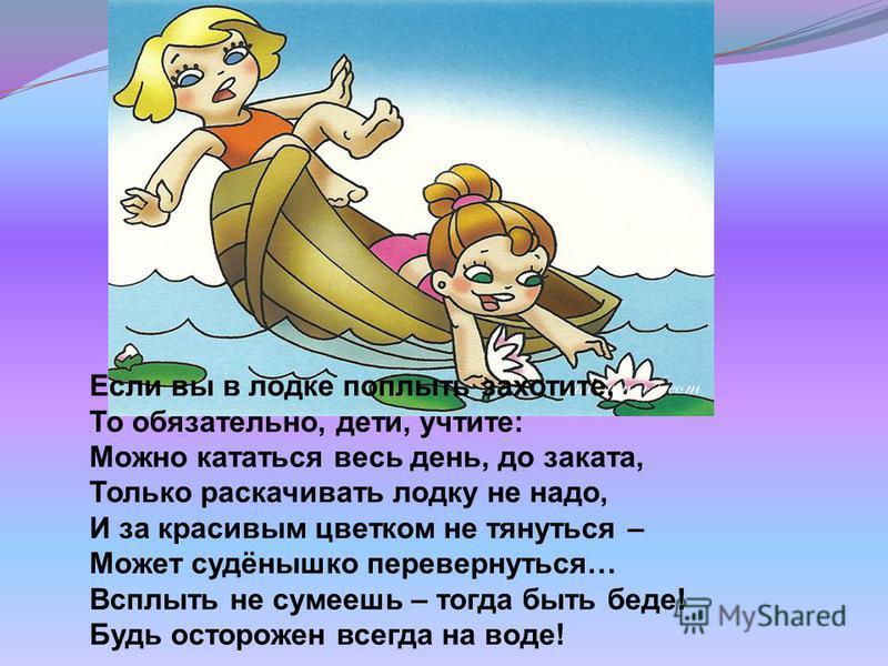 Если вы в лодке поплыть захотите, То обязательно, дети, учтите: Можно кататься весь день, до заката, Только раскачивать лодку не надо, И за красивым цветком не тянуться – Может судёнышко перевернуться… Всплыть не сумеешь – тогда быть беде! Будь остор