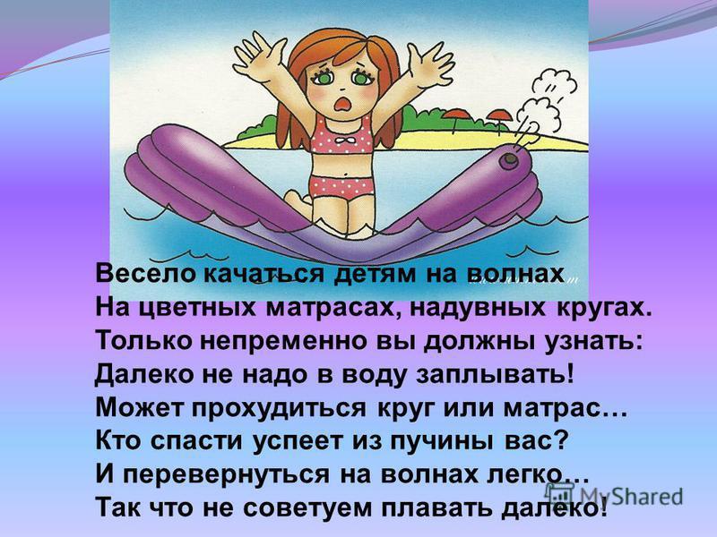 Весело качаться детям на волнах На цветных матрасах, надувных кругах. Только непременно вы должны узнать: Далеко не надо в воду заплывать! Может прохудиться круг или матрас… Кто спасти успеет из пучины вас? И перевернуться на волнах легко… Так что не