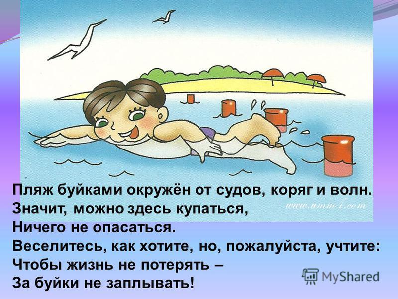 Пляж буйками окружён от судов, коряг и волн. Значит, можно здесь купаться, Ничего не опасаться. Веселитесь, как хотите, но, пожалуйста, учтите: Чтобы жизнь не потерять – За буйки не заплывать!