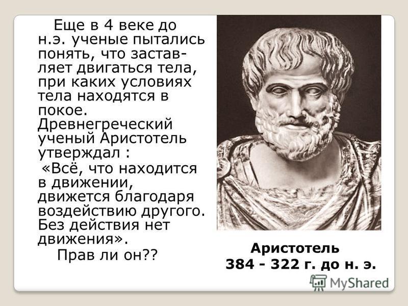 Аристотель 384 - 322 г. до н. э. Еще в 4 веке до н.э. ученые пытались понять, что заставляет двигаться тела, при каких условиях тела находятся в покое. Древнегреческий ученый Аристотель утверждал : «Всё, что находится в движении, движется благодаря в