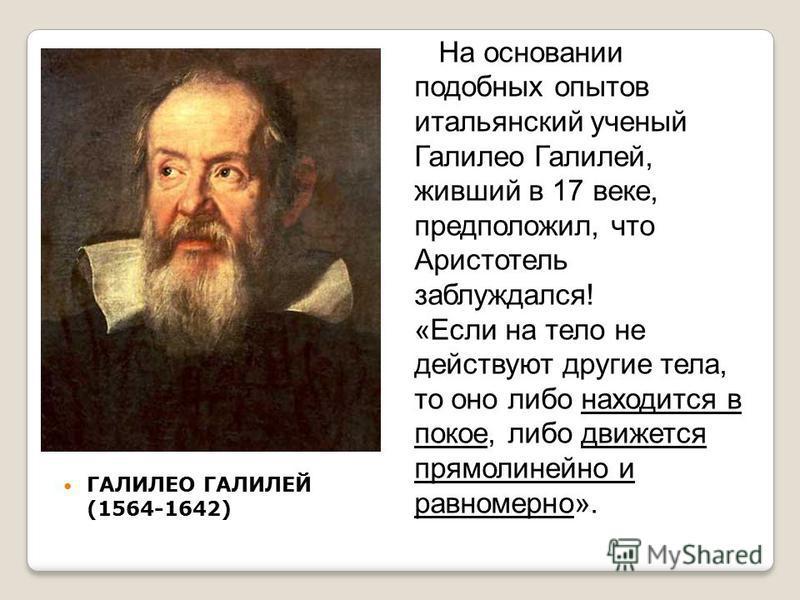 ГАЛИЛЕО ГАЛИЛЕЙ (1564-1642) На основании подобных опытов итальянский ученый Галилео Галилей, живший в 17 веке, предположил, что Аристотель заблуждался! движется прямолинейно и равномерно «Если на тело не действуют другие тела, то оно либо находится в