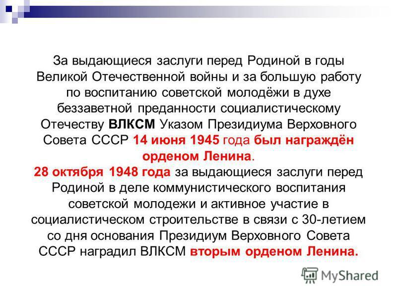 За выдающиеся заслуги перед Родиной в годы Великой Отечественной войны и за большую работу по воспитанию советской молодёжи в духе беззаветной преданности социалистическому Отечеству ВЛКСМ Указом Президиума Верховного Совета СССР 14 июня 1945 года бы