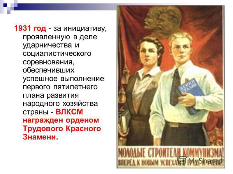 1931 год - за инициативу, проявленную в деле ударничества и социалистического соревнования, обеспечивших успешное выполнение первого пятилетнего плана развития народного хозяйства страны - ВЛКСМ награжден орденом Трудового Красного Знамени.