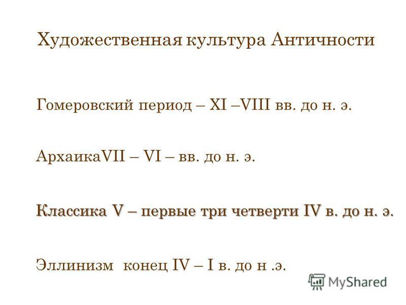 Художественная культура Античности Гомеровский период – XI –VIII вв. до н. э. АрхаикаVII – VI – вв. до н. э. Классика V – первые три четверти IV в. до н. э. Эллинизм конец IV – I в. до н.э.