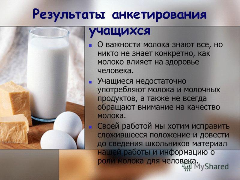 О важности молока знают все, но никто не знает конкретно, как молоко влияет на здоровье человека. Учащиеся недостаточно употребляют молока и молочных продуктов, а также не всегда обращают внимание на качество молока. Своей работой мы хотим исправить