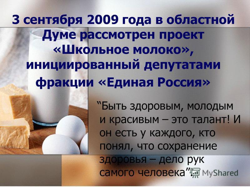 3 сентября 2009 года в областной Думе рассмотрен проект «Школьное молоко», инициированный депутатами фракции «Единая Россия» Быть здоровым, молодым и красивым – это талант! И он есть у каждого, кто понял, что сохранение здоровья – дело рук самого чел