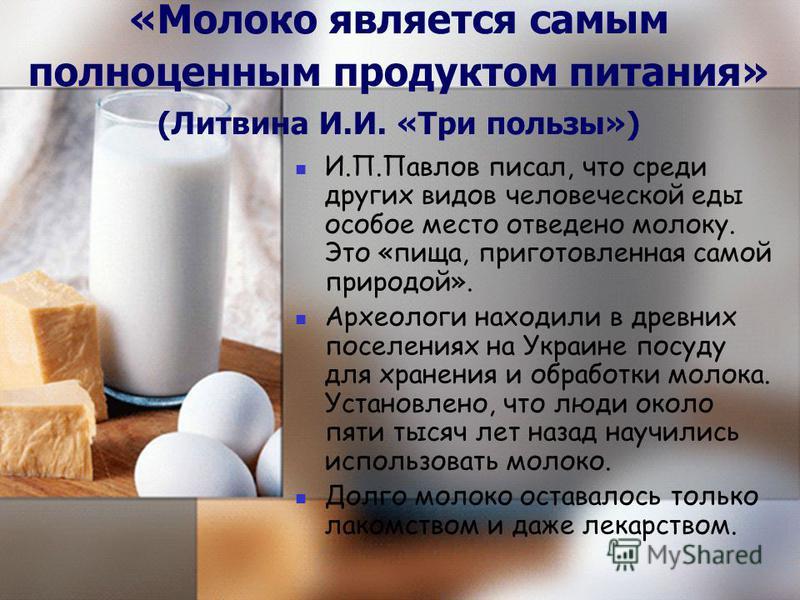 «Молоко является самым полноценным продуктом питания» (Литвина И.И. «Три пользы») И.П.Павлов писал, что среди других видов человеческой еды особое место отведено молоку. Это «пища, приготовленная самой природой». Археологи находили в древних поселени
