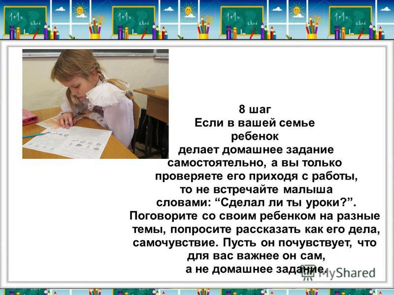 8 шаг Если в вашей семье ребенок делает домашнее задание самостоятельно, а вы только проверяете его приходя с работы, то не встречайте малыша словами: Сделал ли ты уроки?. Поговорите со своим ребенком на разные темы, попросите рассказать как его дела