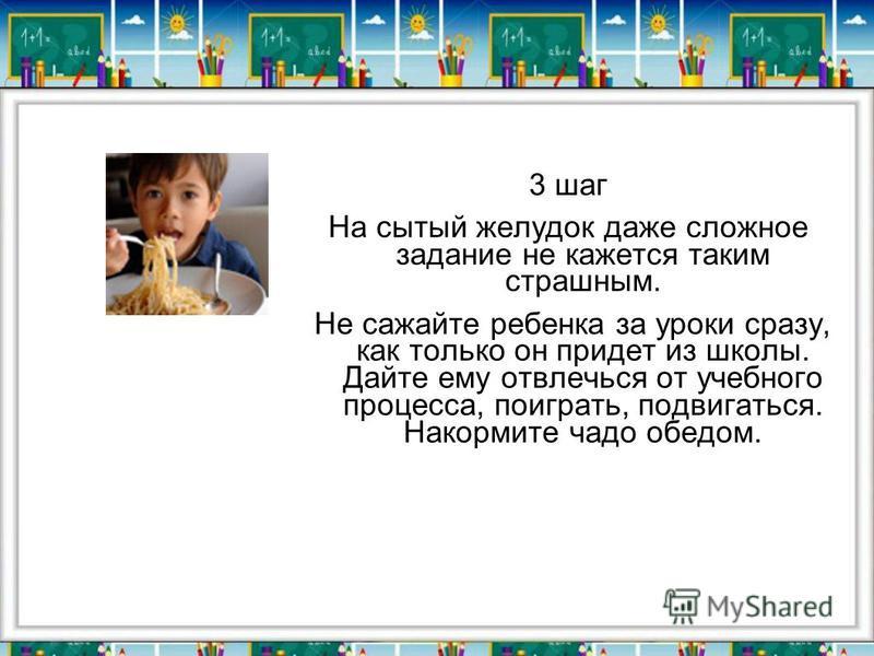 3 шаг На сытый желудок даже сложное задание не кажется таким страшным. Не сажайте ребенка за уроки сразу, как только он придет из школы. Дайте ему отвлечься от учебного процесса, поиграть, подвигаться. Накормите чадо обедом.
