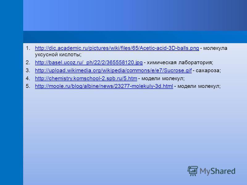 1.http://dic.academic.ru/pictures/wiki/files/65/Acetic-acid-3D-balls.png - молекула уксусной кислоты;http://dic.academic.ru/pictures/wiki/files/65/Acetic-acid-3D-balls.png 2.http://basel.ucoz.ru/_ph/22/2/365558120. jpg - химическая лаборатория;http:/