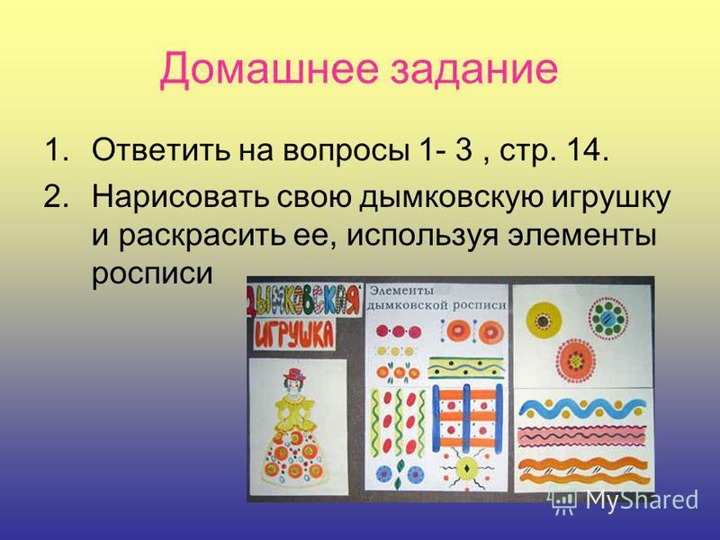 Домашнее задание 1. Ответить на вопросы 1- 3, стр. 14. 2. Нарисовать свою дымковскую игрушку и раскрасить ее, используя элементы росписи