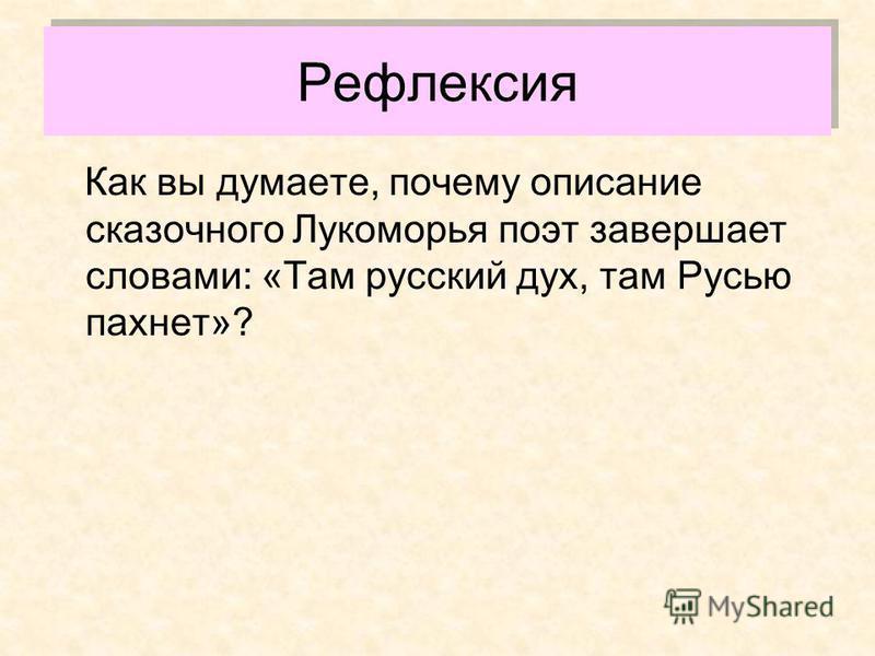 Рефлексия Как вы думаете, почему описание сказочного Лукоморья поэт завершает словами: «Там русский дух, там Русью пахнет»?