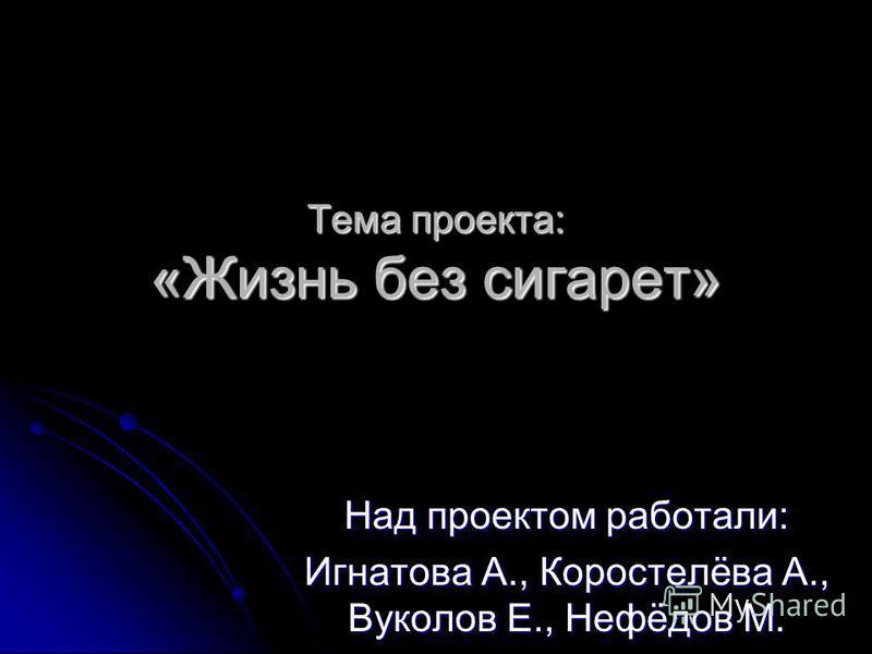 Тема проекта: «Жизнь без сигарет» Над проектом работали: Игнатова А., Коростелёва А., Вуколов Е., Нефёдов М.