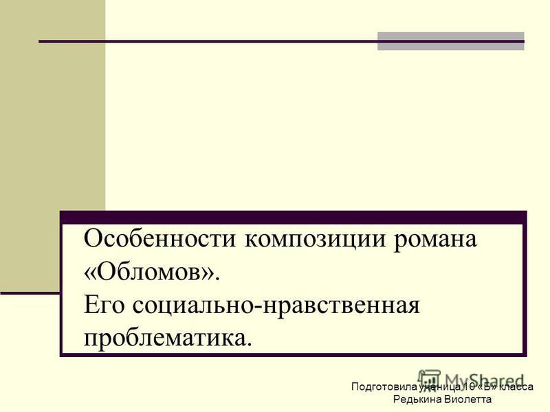 Особенности композиции романа «Обломов». Его социально-нравственная проблематика. Подготовила ученица 10 «Б» класса Редькина Виолетта