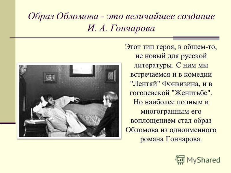 Образ Обломова - это величайшее создание И. А. Гончарова Этот тип героя, в общем-то, не новый для русской литературы. С ним мы встречаемся и в комедии