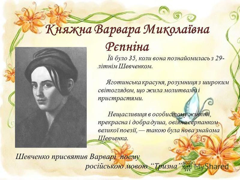 Княжна Варвара Миколаївна Рєпніна Їй було 35, коли вона познайомилась з 29- літнім Шевченком. Яготинська красуня, розумниця з широким світоглядом, що жила молитвами і пристрастями. Нещасливиця в особистому житті, прекрасна і добра душа, овіяна серпан
