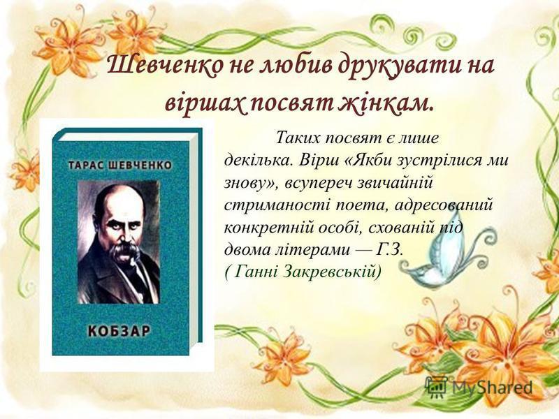 Шевченко не любив друкувати на віршах посвят жінкам. Таких посвят є лише декілька. Вірш «Якби зустрілися ми знову», всупереч звичайній стриманості поета, адресований конкретній особі, схованій під двома літерами Г.З. ( Ганні Закревській)