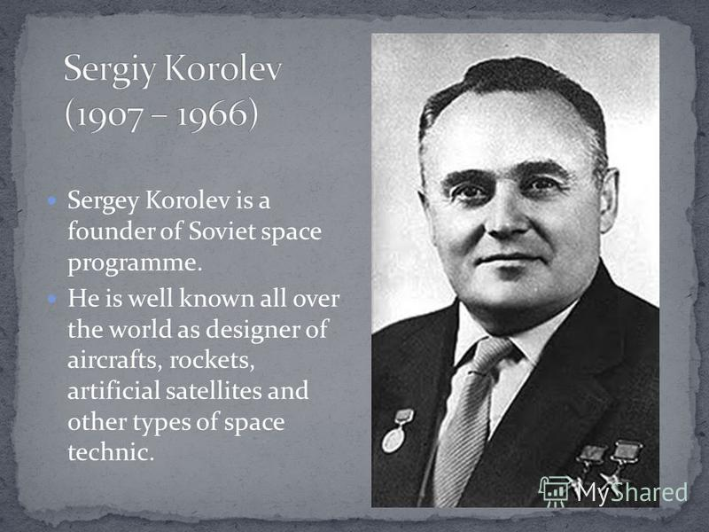 Sergey Korolev is a founder of Soviet space programme. He is well known all over the world as designer of aircrafts, rockets, artificial satellites and other types of space technic.